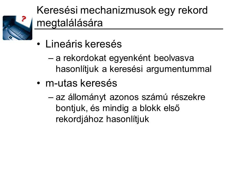 Keresési mechanizmusok egy rekord megtalálására Lineáris keresés –a rekordokat egyenként beolvasva hasonlítjuk a keresési argumentummal m-utas keresés