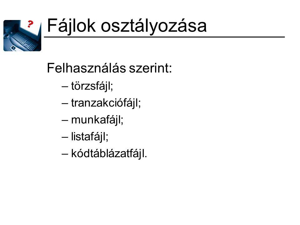 Fájlok osztályozása Felhasználás szerint: –törzsfájl; –tranzakciófájl; –munkafájl; –listafájl; –kódtáblázatfájl.