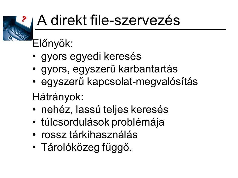 A direkt file-szervezés Előnyök: gyors egyedi keresés gyors, egyszerű karbantartás egyszerű kapcsolat-megvalósítás Hátrányok: nehéz, lassú teljes kere