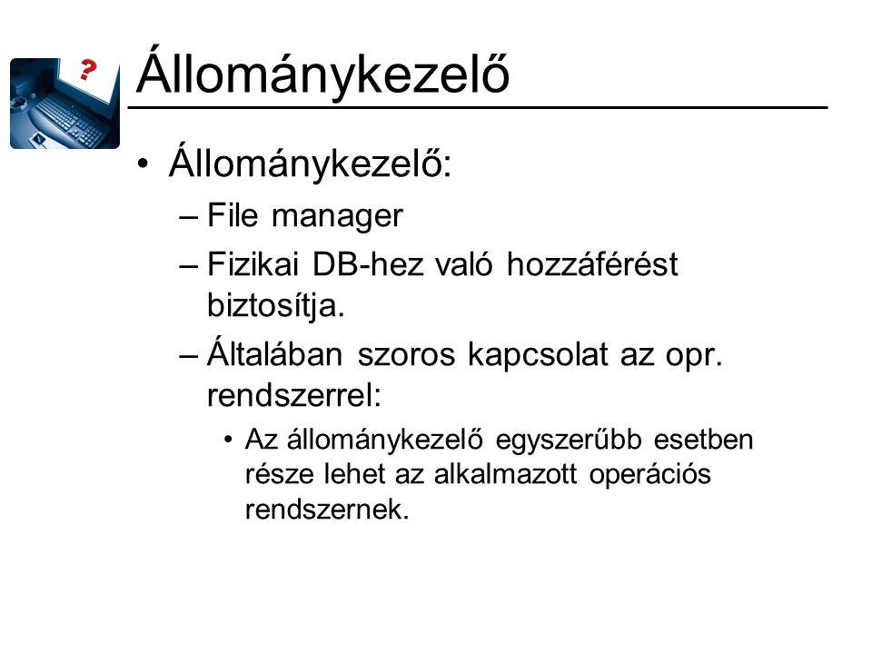 Állománykezelő Állománykezelő: –File manager –Fizikai DB-hez való hozzáférést biztosítja. –Általában szoros kapcsolat az opr. rendszerrel: Az állomány