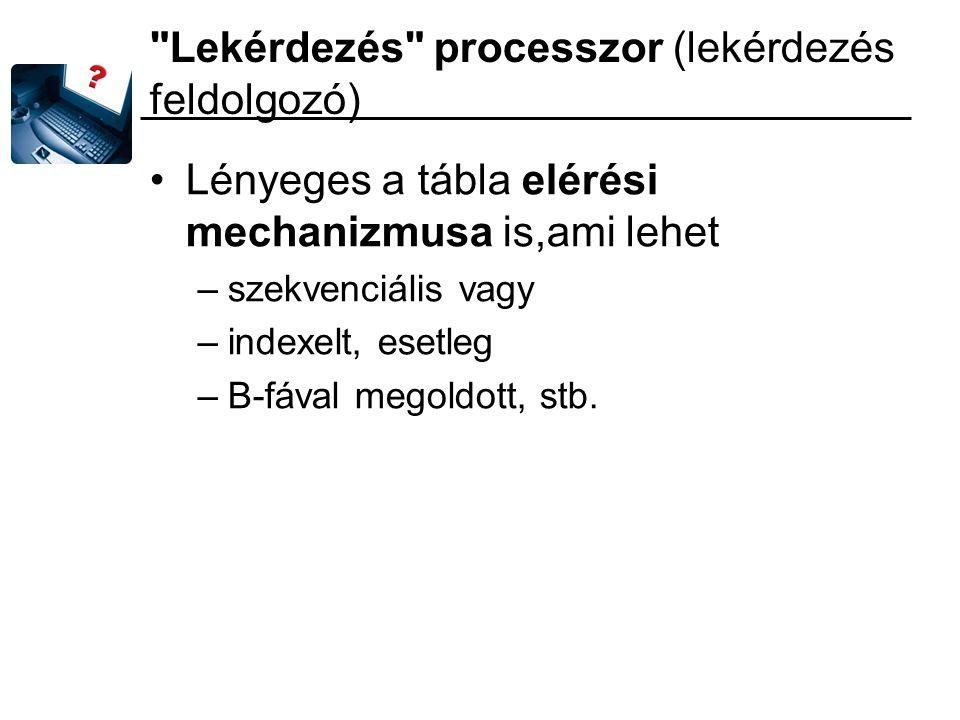 Lekérdezés processzor (lekérdezés feldolgozó) Lényeges a tábla elérési mechanizmusa is,ami lehet –szekvenciális vagy –indexelt, esetleg –B-fával megoldott, stb.