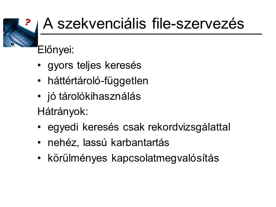 A szekvenciális file-szervezés Előnyei: gyors teljes keresés háttértároló-független jó tárolókihasználás Hátrányok: egyedi keresés csak rekordvizsgála