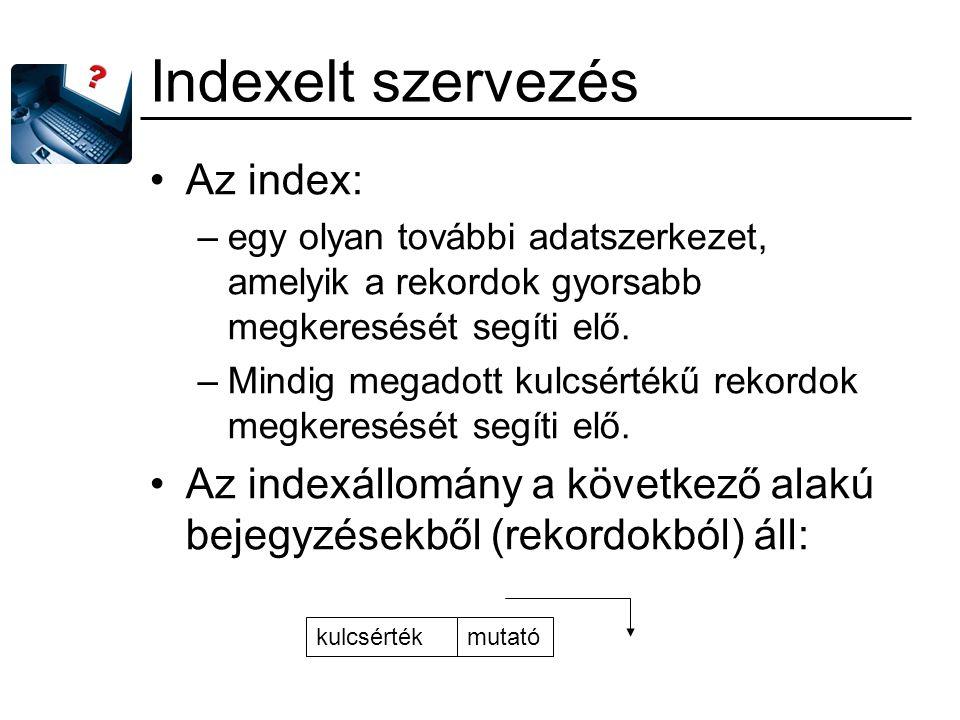 Indexelt szervezés Az index: –egy olyan további adatszerkezet, amelyik a rekordok gyorsabb megkeresését segíti elő. –Mindig megadott kulcsértékű rekor