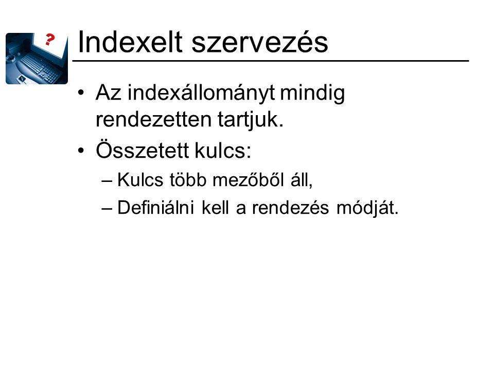 Indexelt szervezés Az indexállományt mindig rendezetten tartjuk. Összetett kulcs: –Kulcs több mezőből áll, –Definiálni kell a rendezés módját.