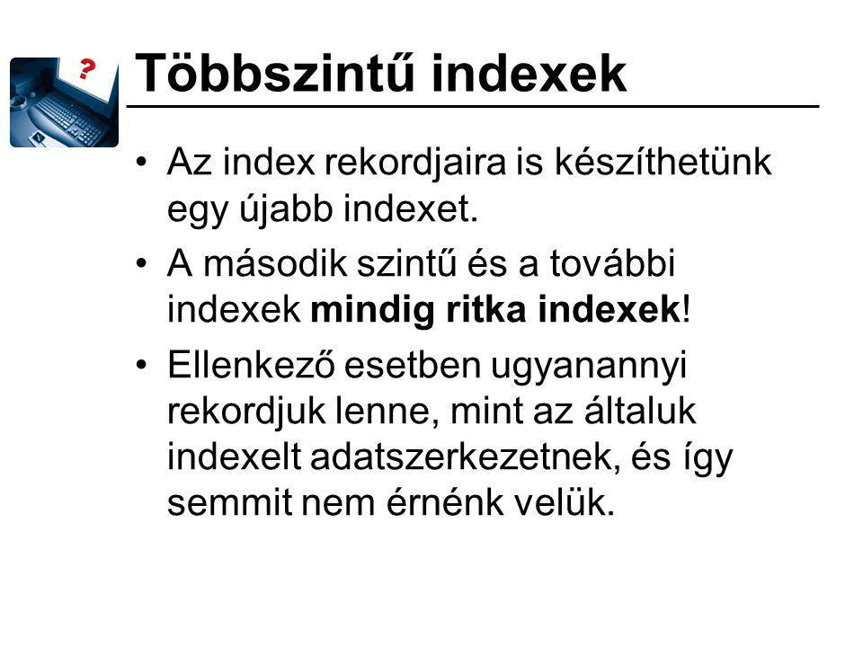 Többszintű indexek Az index rekordjaira is készíthetünk egy újabb indexet. A második szintű és a további indexek mindig ritka indexek! Ellenkező esetb