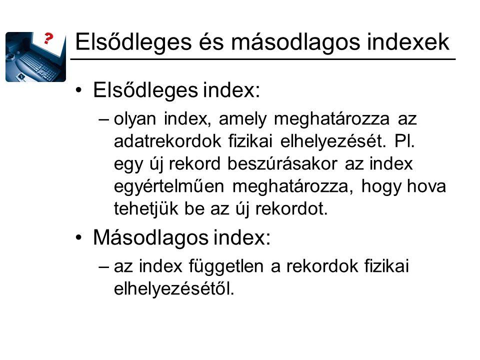 Elsődleges és másodlagos indexek Elsődleges index: –olyan index, amely meghatározza az adatrekordok fizikai elhelyezését. Pl. egy új rekord beszúrásak