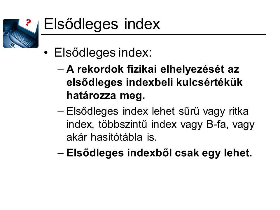 Elsődleges index Elsődleges index: –A rekordok fizikai elhelyezését az elsődleges indexbeli kulcsértékük határozza meg. –Elsődleges index lehet sűrű v