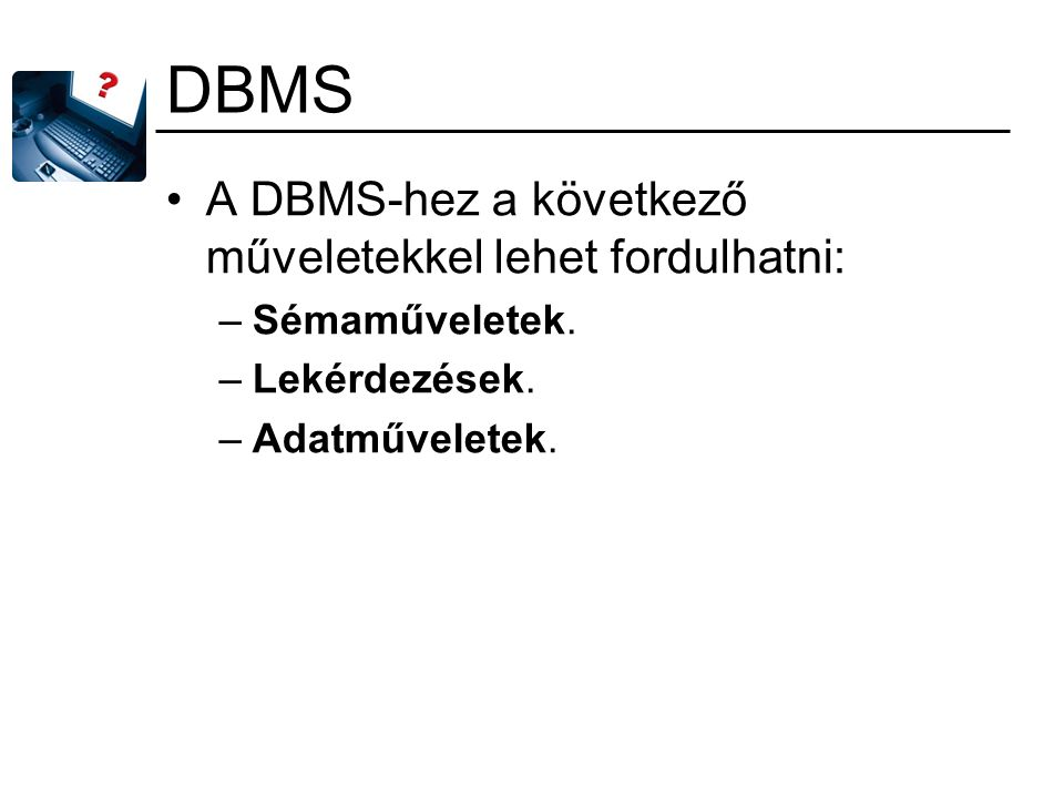 DBMS A DBMS-hez a következő műveletekkel lehet fordulhatni: –Sémaműveletek. –Lekérdezések. –Adatműveletek.