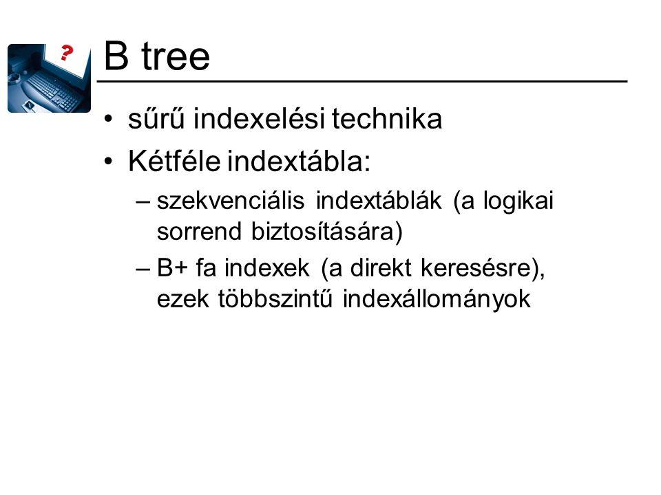 B tree sűrű indexelési technika Kétféle indextábla: –szekvenciális indextáblák (a logikai sorrend biztosítására) –B+ fa indexek (a direkt keresésre),