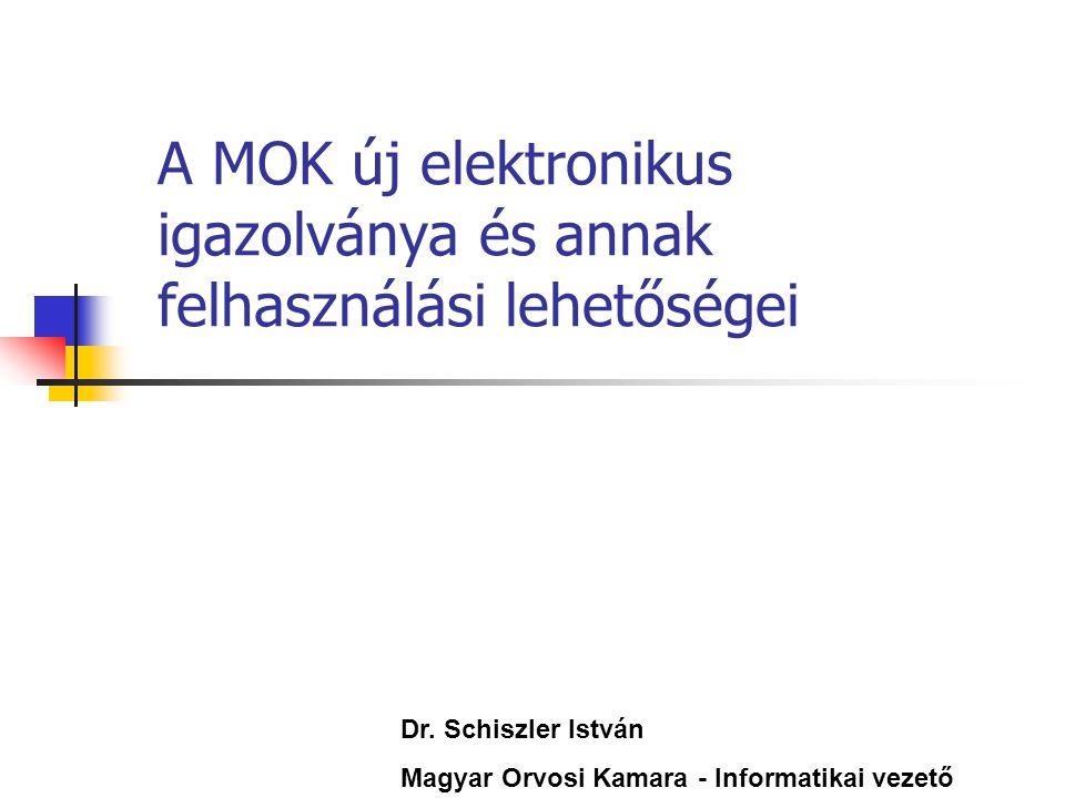 A MOK új elektronikus igazolványa és annak felhasználási lehetőségei Dr. Schiszler István Magyar Orvosi Kamara - Informatikai vezető