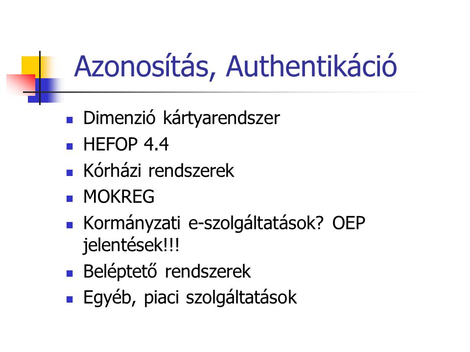 Azonosítás, Authentikáció Dimenzió kártyarendszer HEFOP 4.4 Kórházi rendszerek MOKREG Kormányzati e-szolgáltatások? OEP jelentések!!! Beléptető rendsz