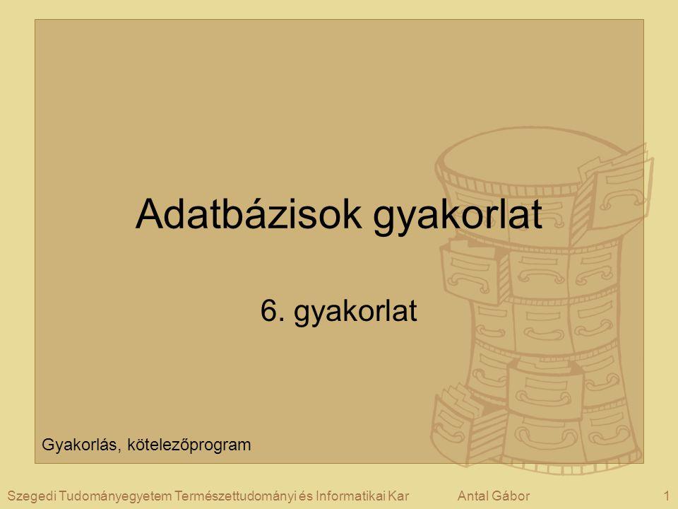 1Szegedi Tudományegyetem Természettudományi és Informatikai KarAntal Gábor Adatbázisok gyakorlat 6.
