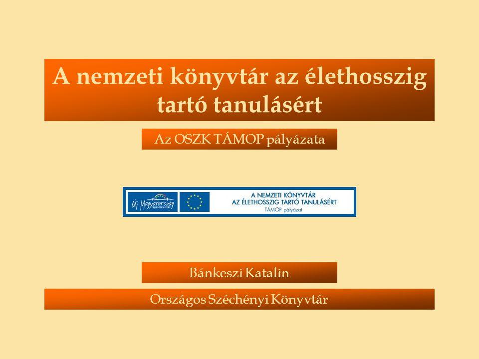 A nemzeti könyvtár az élethosszig tartó tanulásért Bánkeszi Katalin Országos Széchényi Könyvtár Az OSZK TÁMOP pályázata