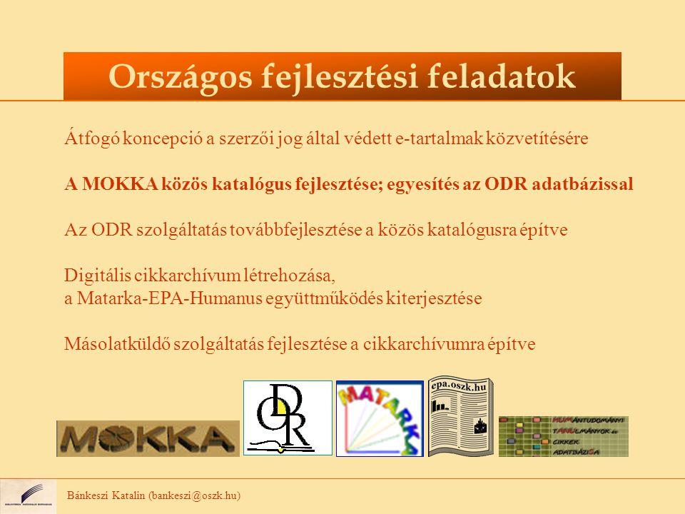 Bánkeszi Katalin (bankeszi@oszk.hu) Országos fejlesztési feladatok Átfogó koncepció a szerzői jog által védett e-tartalmak közvetítésére A MOKKA közös katalógus fejlesztése; egyesítés az ODR adatbázissal Az ODR szolgáltatás továbbfejlesztése a közös katalógusra építve Digitális cikkarchívum létrehozása, a Matarka-EPA-Humanus együttműködés kiterjesztése Másolatküldő szolgáltatás fejlesztése a cikkarchívumra építve