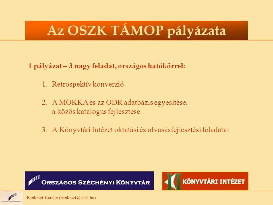 Bánkeszi Katalin (bankeszi@oszk.hu) Az OSZK TÁMOP pályázata 1 pályázat – 3 nagy feladat, országos hatókörrel: 1.Retrospektív konverzió 2.A MOKKA és az