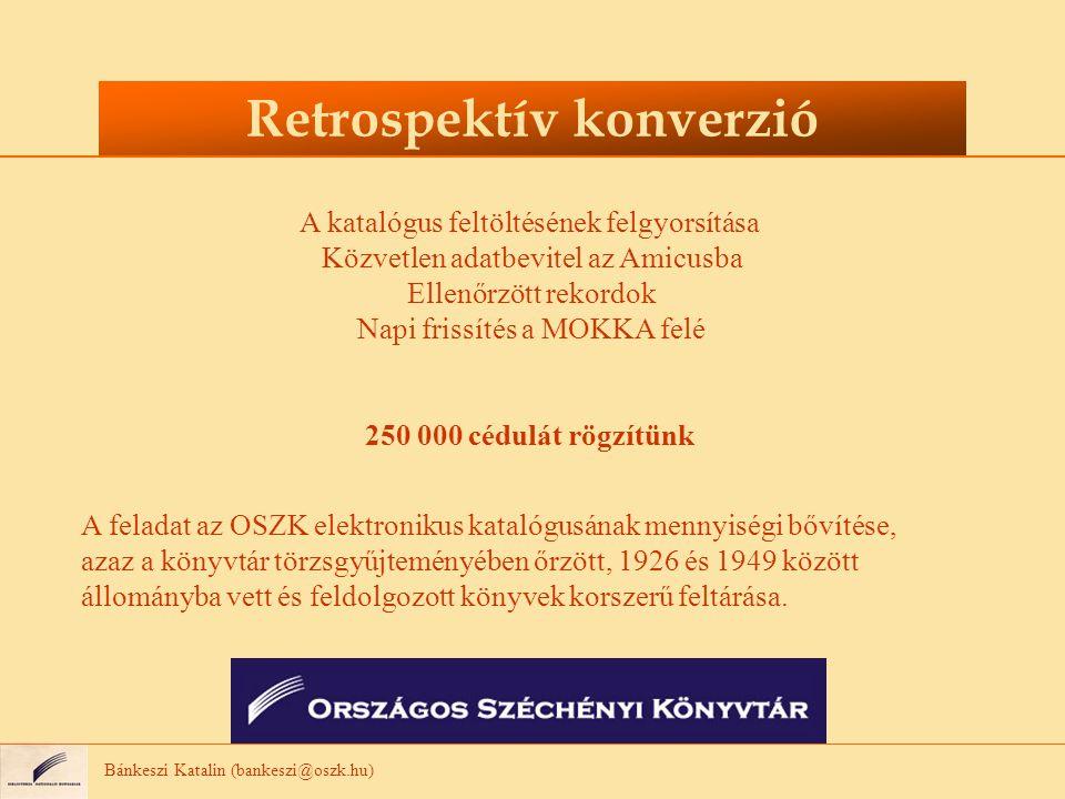 Bánkeszi Katalin (bankeszi@oszk.hu) Retrospektív konverzió A katalógus feltöltésének felgyorsítása Közvetlen adatbevitel az Amicusba Ellenőrzött rekordok Napi frissítés a MOKKA felé 250 000 cédulát rögzítünk A feladat az OSZK elektronikus katalógusának mennyiségi bővítése, azaz a könyvtár törzsgyűjteményében őrzött, 1926 és 1949 között állományba vett és feldolgozott könyvek korszerű feltárása.