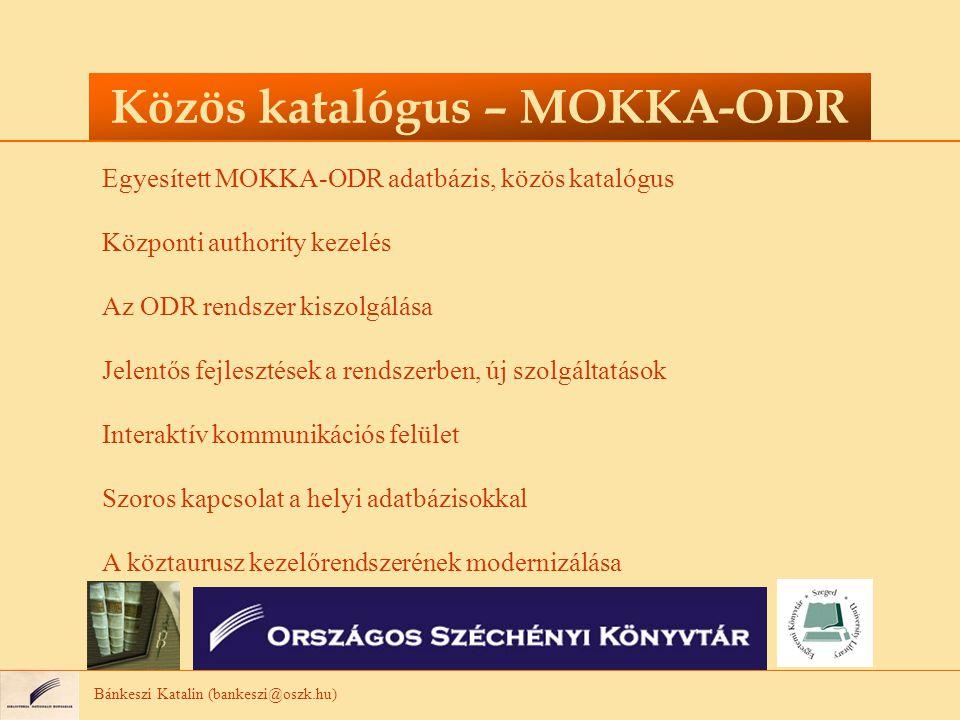 Bánkeszi Katalin (bankeszi@oszk.hu) Közös katalógus – MOKKA-ODR Egyesített MOKKA-ODR adatbázis, közös katalógus Központi authority kezelés Az ODR rend
