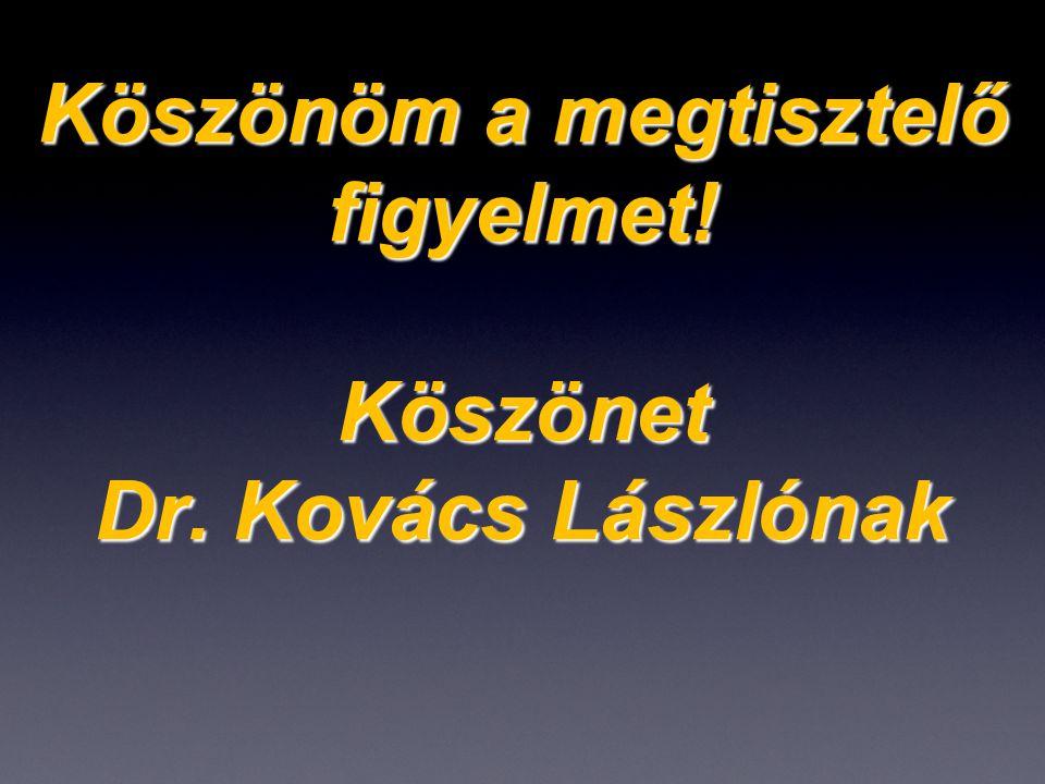 Köszönöm a megtisztelő figyelmet! Köszönet Dr. Kovács Lászlónak