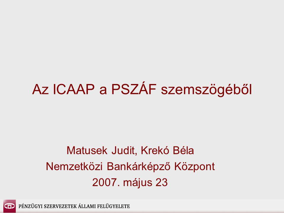 Az ICAAP a PSZÁF szemszögéből Matusek Judit, Krekó Béla Nemzetközi Bankárképző Központ 2007.