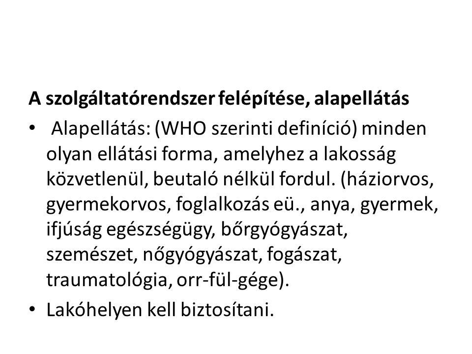 A szolgáltatórendszer felépítése, alapellátás Alapellátás: (WHO szerinti definíció) minden olyan ellátási forma, amelyhez a lakosság közvetlenül, beut