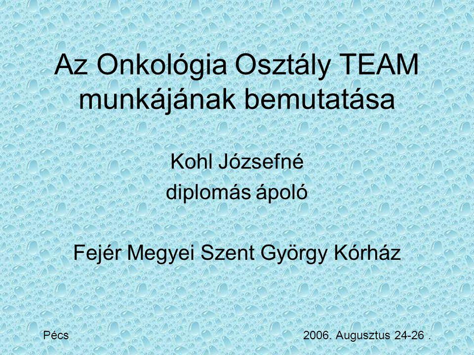 Az Onkológia Osztály TEAM munkájának bemutatása Kohl Józsefné diplomás ápoló Fejér Megyei Szent György Kórház Pécs 2006. Augusztus 24-26.