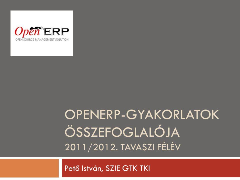 OPENERP-GYAKORLATOK ÖSSZEFOGLALÓJA 2011/2012. TAVASZI FÉLÉV Pető István, SZIE GTK TKI