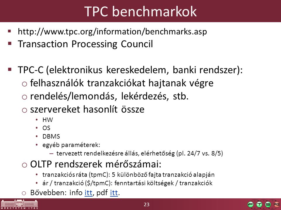 23 TPC benchmarkok  http://www.tpc.org/information/benchmarks.asp  Transaction Processing Council  TPC-C (elektronikus kereskedelem, banki rendszer): o felhasználók tranzakciókat hajtanak végre o rendelés/lemondás, lekérdezés, stb.