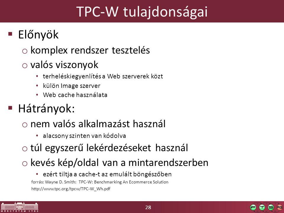 28  Előnyök o komplex rendszer tesztelés o valós viszonyok terheléskiegyenlítés a Web szerverek közt külön Image szerver Web cache használata  Hátrányok: o nem valós alkalmazást használ alacsony szinten van kódolva o túl egyszerű lekérdezéseket használ o kevés kép/oldal van a mintarendszerben ezért tiltja a cache-t az emulált böngészőben TPC-W tulajdonságai forrás: Wayne D.