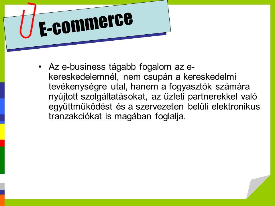 E-commerce Az e-business tágabb fogalom az e- kereskedelemnél, nem csupán a kereskedelmi tevékenységre utal, hanem a fogyasztók számára nyújtott szolg
