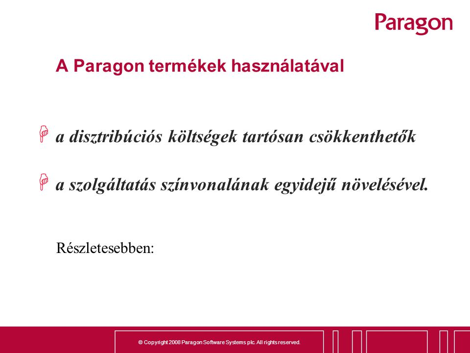 © Copyright 2008 Paragon Software Systems plc. All rights reserved. A Paragon termékek használatával H a disztribúciós költségek tartósan csökkenthető