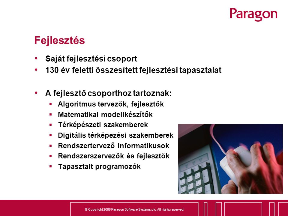 © Copyright 2008 Paragon Software Systems plc. All rights reserved. Fejlesztés Saját fejlesztési csoport 130 év feletti összesített fejlesztési tapasz