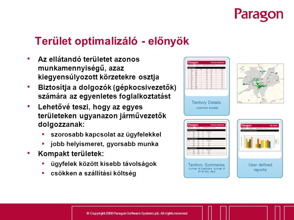 © Copyright 2008 Paragon Software Systems plc. All rights reserved. Terület optimalizáló - előnyök Az ellátandó területet azonos munkamennyiségű, azaz