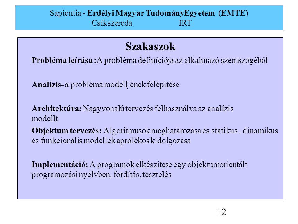 Sapientia - Erdélyi Magyar TudományEgyetem (EMTE) Csíkszereda IRT 12 Szakaszok Probléma leírása :A probléma definíciója az alkalmazó szemszögéből Analízis- a probléma modelljének felépítése Architektúra: Nagyvonalú tervezés felhasználva az analízis modellt Objektum tervezés: Algoritmusok meghatározása és statikus, dinamikus és funkcionális modellek aprólékos kidolgozása Implementáció: A programok elkészitese egy objektumorientált programozási nyelvben, fordítás, tesztelés