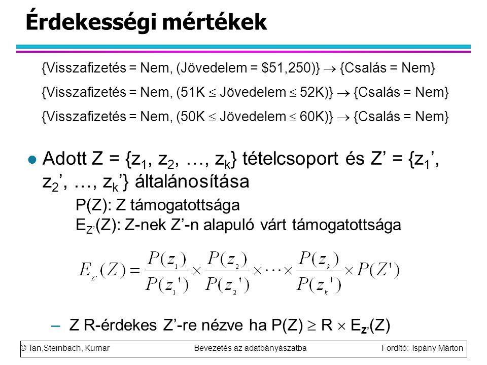 © Tan,Steinbach, Kumar Bevezetés az adatbányászatba Fordító: Ispány Márton Érdekességi mértékek l Adott Z = {z 1, z 2, …, z k } tételcsoport és Z' = {z 1 ', z 2 ', …, z k '} általánosítása P(Z): Z támogatottsága E Z' (Z): Z-nek Z'-n alapuló várt támogatottsága –Z R-érdekes Z'-re nézve ha P(Z)  R  E Z' (Z) {Visszafizetés = Nem, (Jövedelem = $51,250)}  {Csalás = Nem} {Visszafizetés = Nem, (51K  Jövedelem  52K)}  {Csalás = Nem} {Visszafizetés = Nem, (50K  Jövedelem  60K)}  {Csalás = Nem}