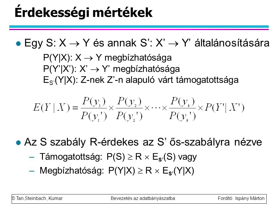 © Tan,Steinbach, Kumar Bevezetés az adatbányászatba Fordító: Ispány Márton Érdekességi mértékek l Egy S: X  Y és annak S': X'  Y' általánosítására P(Y|X): X  Y megbízhatósága P(Y'|X'): X'  Y' megbízhatósága E S' (Y|X): Z-nek Z'-n alapuló várt támogatottsága l Az S szabály R-érdekes az S' ős-szabályra nézve –Támogatottság: P(S)  R  E S' (S) vagy –Megbízhatóság: P(Y|X)  R  E S' (Y|X)