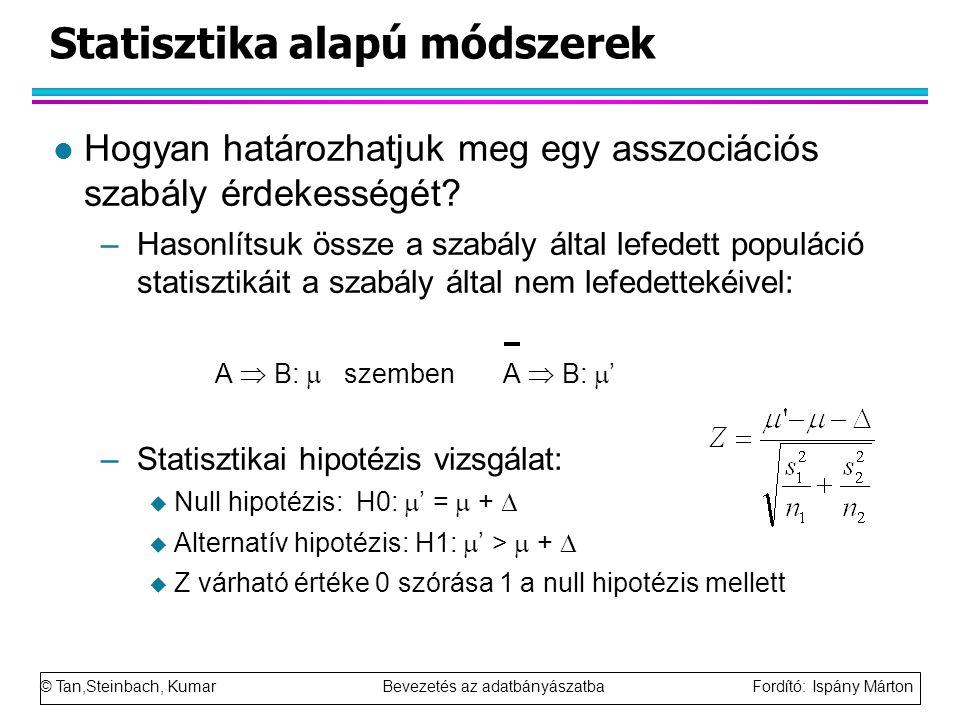 © Tan,Steinbach, Kumar Bevezetés az adatbányászatba Fordító: Ispány Márton Statisztika alapú módszerek l Hogyan határozhatjuk meg egy asszociációs szabály érdekességét.