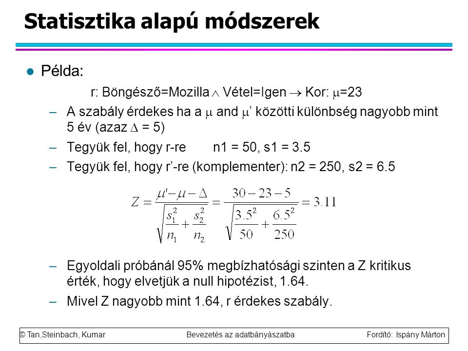 © Tan,Steinbach, Kumar Bevezetés az adatbányászatba Fordító: Ispány Márton Statisztika alapú módszerek l Példa: r: Böngésző=Mozilla  Vétel=Igen  Kor:  =23 –A szabály érdekes ha a  and  ' közötti különbség nagyobb mint 5 év (azaz  = 5) –Tegyük fel, hogy r-re n1 = 50, s1 = 3.5 –Tegyük fel, hogy r'-re (komplementer): n2 = 250, s2 = 6.5 –Egyoldali próbánál 95% megbízhatósági szinten a Z kritikus érték, hogy elvetjük a null hipotézist, 1.64.