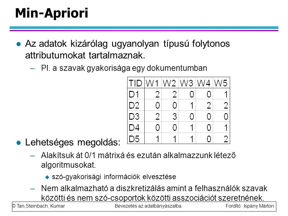© Tan,Steinbach, Kumar Bevezetés az adatbányászatba Fordító: Ispány Márton Min-Apriori l Az adatok kizárólag ugyanolyan típusú folytonos attributumokat tartalmaznak.