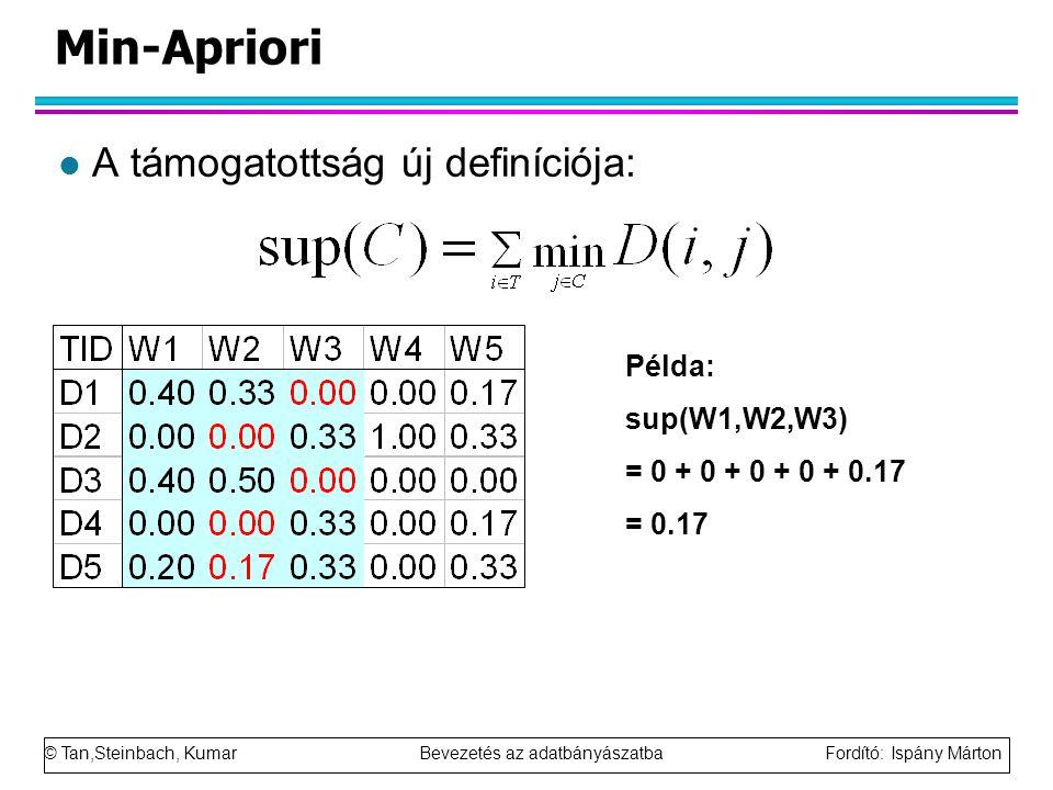 © Tan,Steinbach, Kumar Bevezetés az adatbányászatba Fordító: Ispány Márton Min-Apriori l A támogatottság új definíciója: Példa: sup(W1,W2,W3) = 0 + 0 + 0 + 0 + 0.17 = 0.17