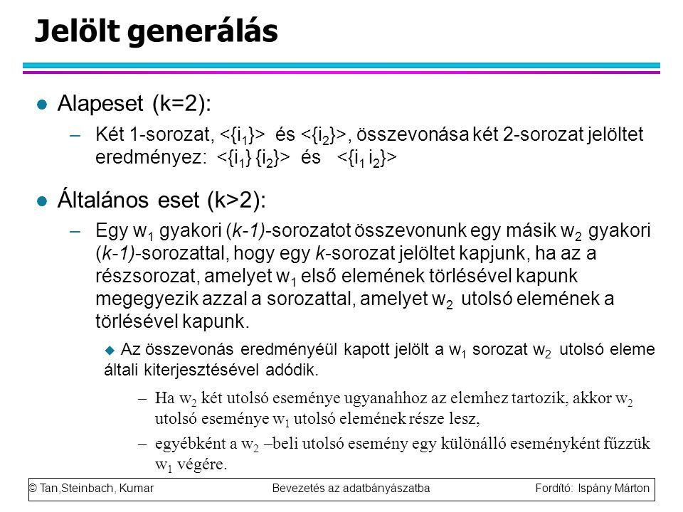 © Tan,Steinbach, Kumar Bevezetés az adatbányászatba Fordító: Ispány Márton Jelölt generálás l Alapeset (k=2): –Két 1-sorozat, és, összevonása két 2-sorozat jelöltet eredményez: és l Általános eset (k>2): –Egy w 1 gyakori (k-1)-sorozatot összevonunk egy másik w 2 gyakori (k-1)-sorozattal, hogy egy k-sorozat jelöltet kapjunk, ha az a részsorozat, amelyet w 1 első elemének törlésével kapunk megegyezik azzal a sorozattal, amelyet w 2 utolsó elemének a törlésével kapunk.