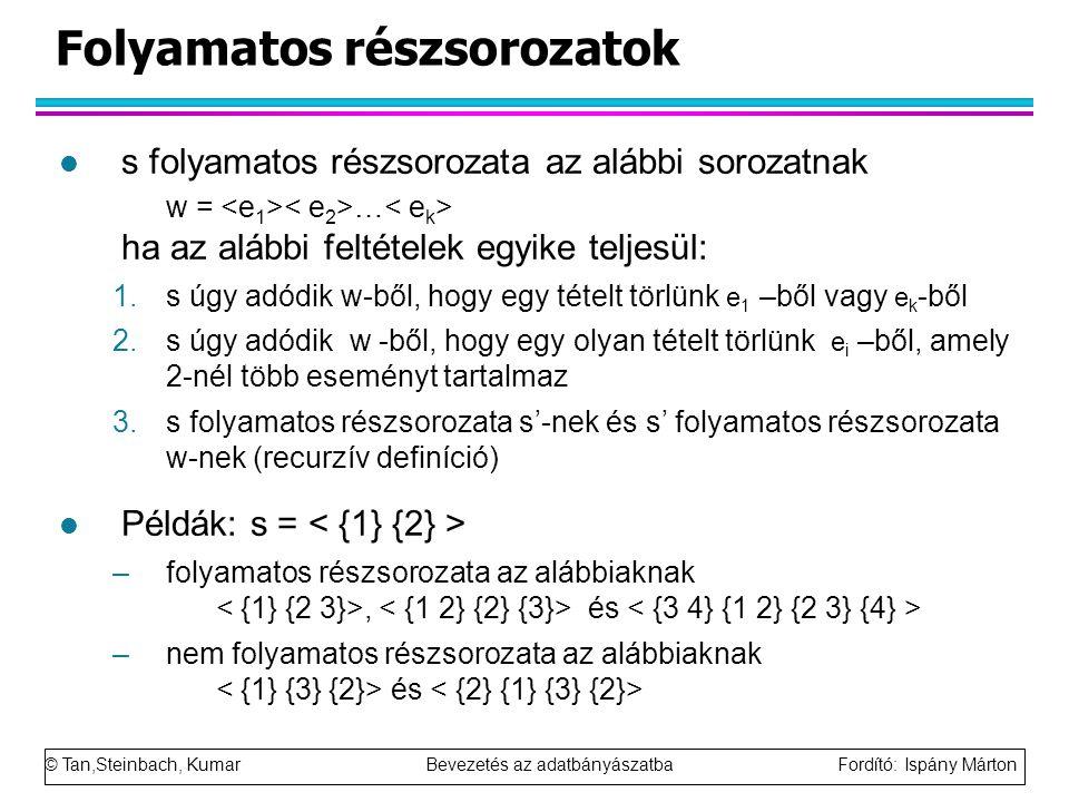 © Tan,Steinbach, Kumar Bevezetés az adatbányászatba Fordító: Ispány Márton Folyamatos részsorozatok l s folyamatos részsorozata az alábbi sorozatnak w = … ha az alábbi feltételek egyike teljesül: 1.s úgy adódik w-ből, hogy egy tételt törlünk e 1 –ből vagy e k -ből 2.s úgy adódik w -ből, hogy egy olyan tételt törlünk e i –ből, amely 2-nél több eseményt tartalmaz 3.s folyamatos részsorozata s'-nek és s' folyamatos részsorozata w-nek (recurzív definíció) l Példák: s = –folyamatos részsorozata az alábbiaknak, és –nem folyamatos részsorozata az alábbiaknak és