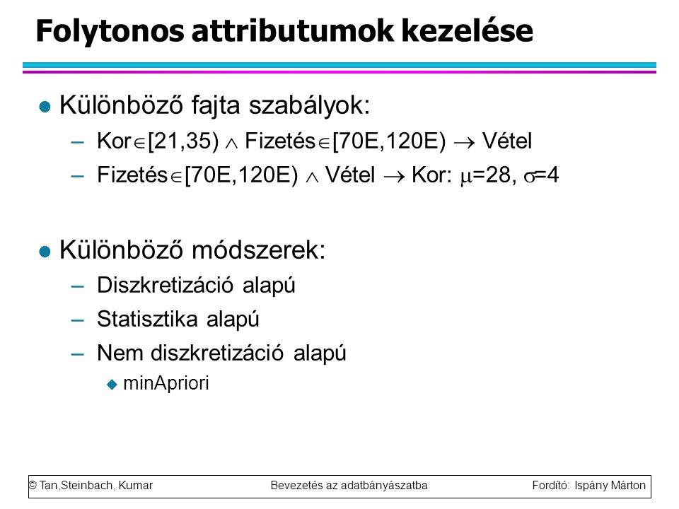 © Tan,Steinbach, Kumar Bevezetés az adatbányászatba Fordító: Ispány Márton Folytonos attributumok kezelése l Különböző fajta szabályok: –Kor  [21,35)  Fizetés  [70E,120E)  Vétel –Fizetés  [70E,120E)  Vétel  Kor:  =28,  =4 l Különböző módszerek: –Diszkretizáció alapú –Statisztika alapú –Nem diszkretizáció alapú  minApriori