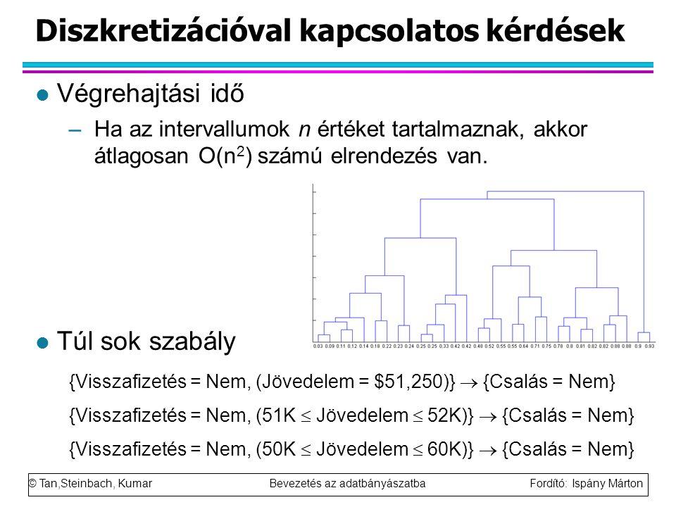 © Tan,Steinbach, Kumar Bevezetés az adatbányászatba Fordító: Ispány Márton Diszkretizációval kapcsolatos kérdések l Végrehajtási idő –Ha az intervallumok n értéket tartalmaznak, akkor átlagosan O(n 2 ) számú elrendezés van.