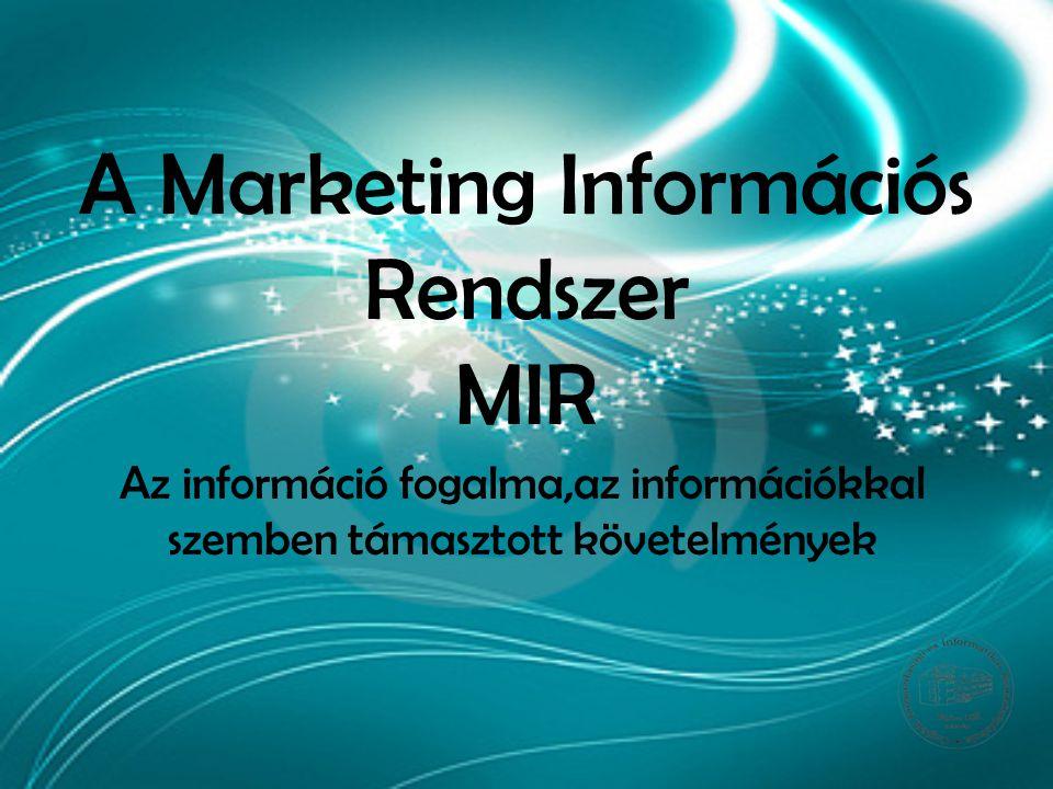 A Marketing Információs Rendszer MIR Az információ fogalma,az információkkal szemben támasztott követelmények