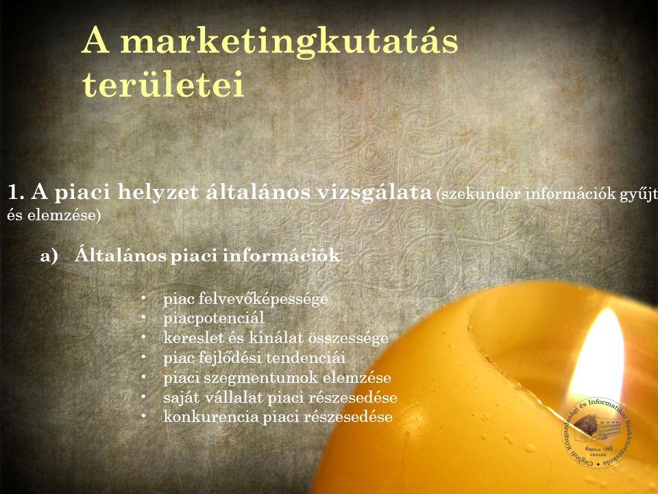 1.A piaci helyzet általános vizsgálata (szekunder információk gyűjtése és elemzése) a) Általános piaci információk piac felvevőképessége piacpotenciál