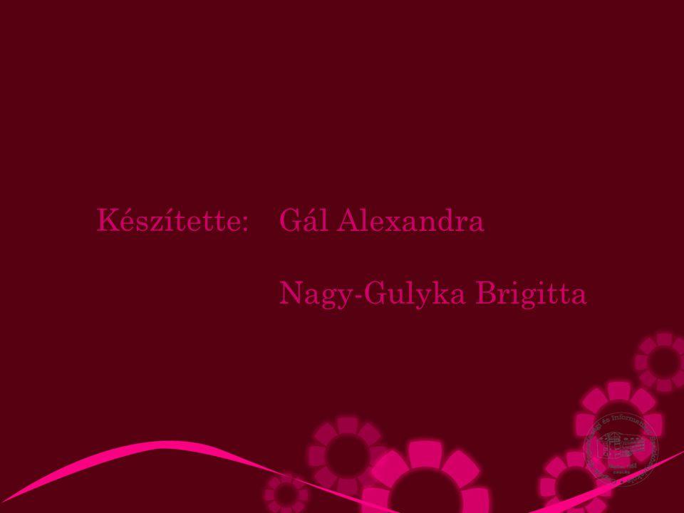 Gál Alexandra Nagy-Gulyka Brigitta Készítette: