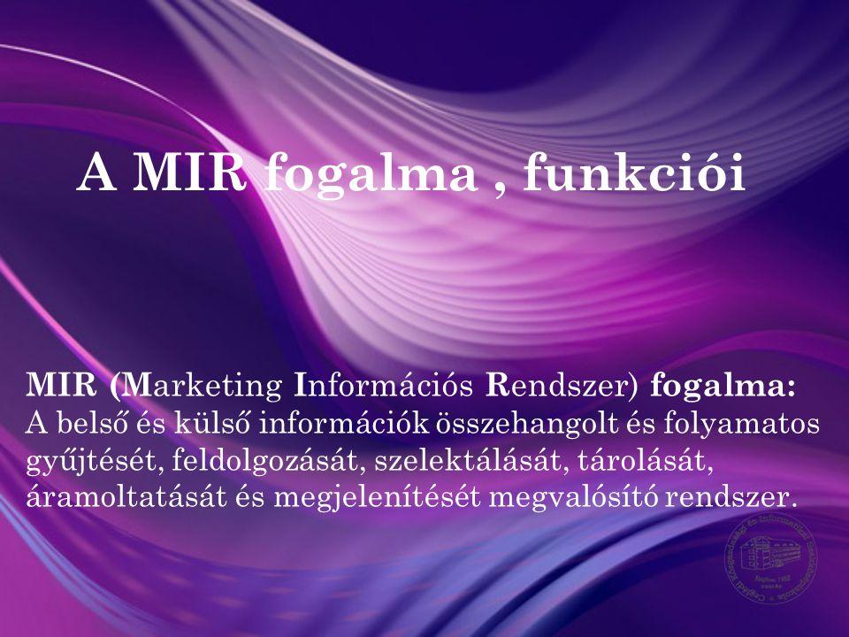 A MIR fogalma, funkciói MIR (M arketing I nformációs R endszer) fogalma: A belső és külső információk összehangolt és folyamatos gyűjtését, feldolgozá