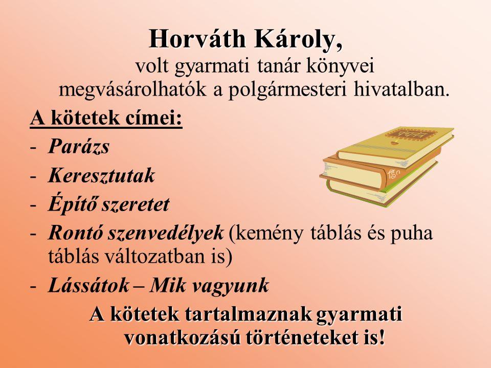 Horváth Károly, Horváth Károly, volt gyarmati tanár könyvei megvásárolhatók a polgármesteri hivatalban. A kötetek címei: -Parázs -Keresztutak -Építő s