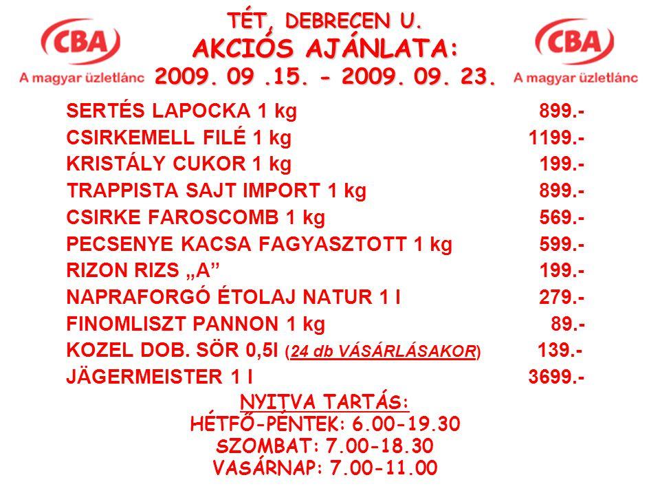 TÉT, DEBRECEN U. AKCIÓS AJÁNLATA: 2009. 09.15. - 2009. 09. 23. SERTÉS LAPOCKA 1 kg 899.- CSIRKEMELL FILÉ 1 kg 1199.- KRISTÁLY CUKOR 1 kg 199.- TRAPPIS