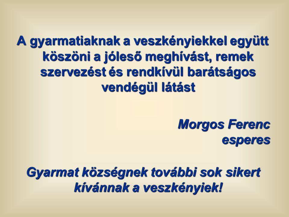 A gyarmatiaknak a veszkényiekkel együtt köszöni a jóleső meghívást, remek szervezést és rendkívül barátságos vendégül látást Morgos Ferenc esperes Gya